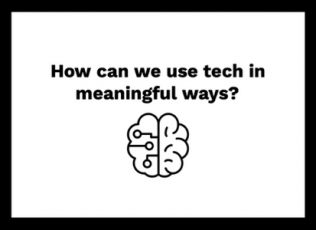 How can we use tech in meaningful ways?