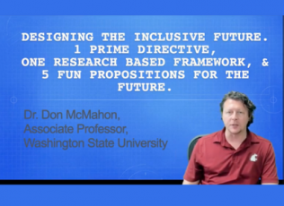 Designing the Inclusive Future: One Prime Directive, One Research Based Framework, and Five Fun Propositions for the Future. Dr. Don McMahon, Associate Professor, Washington State University.