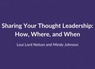 Sharing Your Thought Leadership: How, Where, and When. Loui Lord Nelson and Mindy Johnson.